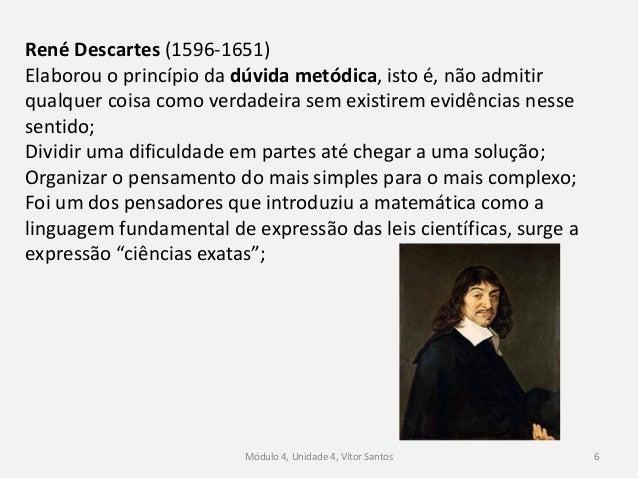 Módulo 4, Unidade 4, Vítor Santos 6 René Descartes (1596-1651) Elaborou o princípio da dúvida metódica, isto é, não admiti...