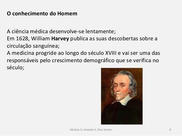 Módulo 4, Unidade 4, Vítor Santos 8 O conhecimento do Homem A ciência médica desenvolve-se lentamente; Em 1628, William Ha...