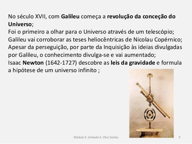 Módulo 4, Unidade 4, Vítor Santos 9 No século XVII, com Galileu começa a revolução da conceção do Universo; Foi o primeiro...