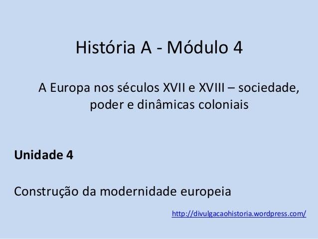História A - Módulo 4 A Europa nos séculos XVII e XVIII – sociedade, poder e dinâmicas coloniais  Unidade 4 Construção da ...