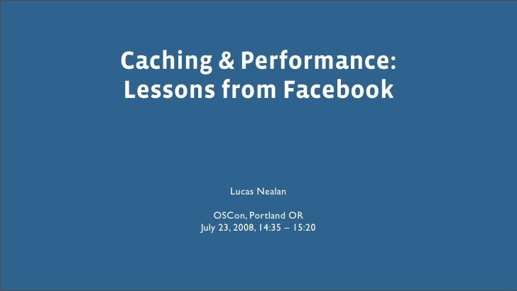 Caching & Performance: Lessons from Facebook                Lucas Nealan            OSCon, Portland OR       July 23, 2008...