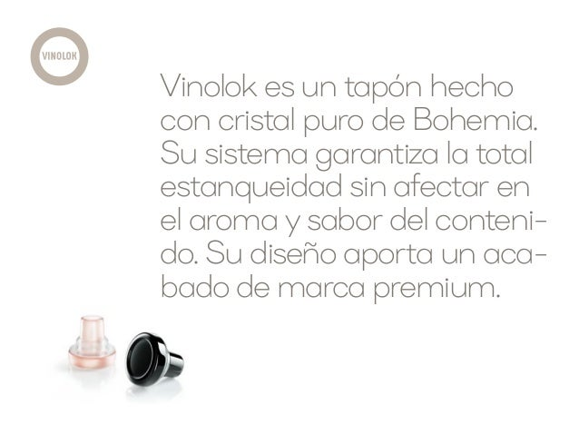 Vinolok es un tapón hecho con cristal puro de Bohemia. Su sistema garantiza la total estanqueidad sin afectar en el aroma ...
