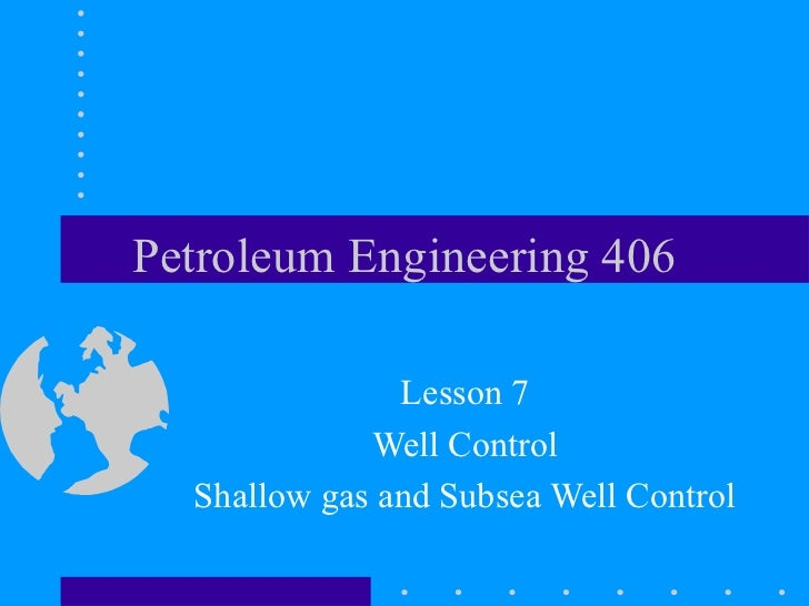 Petroleum Engineering 406               Lesson 7             Well Control  Shallow gas and Subsea Well Control