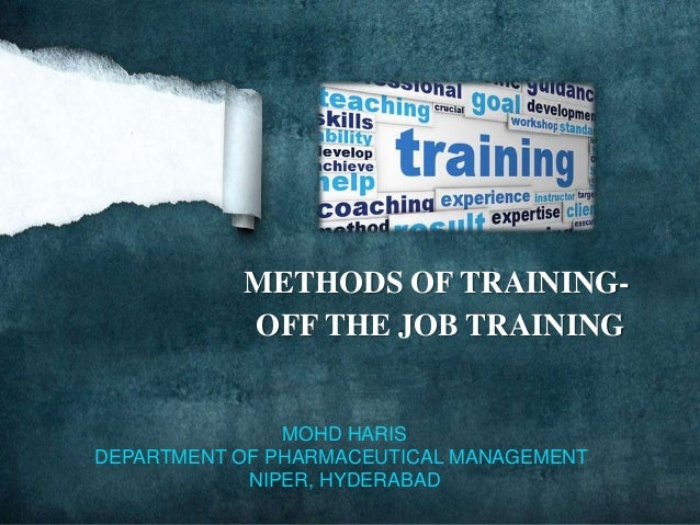 METHODS OF TRAINING- OFF THE JOB TRAINING MOHD HARIS DEPARTMENT OF PHARMACEUTICAL MANAGEMENT NIPER, HYDERABAD