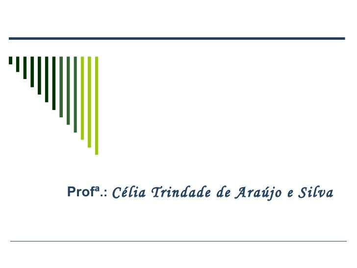 Profª .:  Célia Trindade de Araújo e Silva