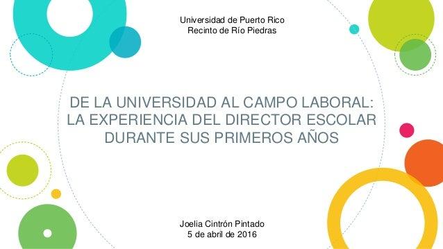 DE LA UNIVERSIDAD AL CAMPO LABORAL: LA EXPERIENCIA DEL DIRECTOR ESCOLAR DURANTE SUS PRIMEROS AÑOS Universidad de Puerto Ri...