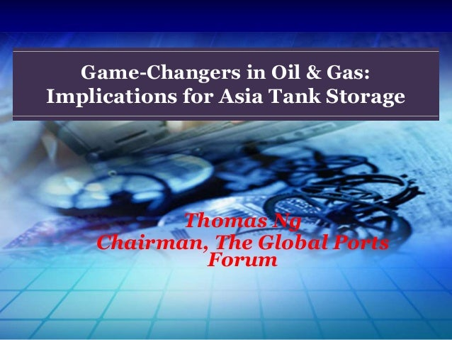 Thomas Ng Chairman, The Global Ports Forum Game-Changers in Oil & Gas: Implications for Asia Tank Storage