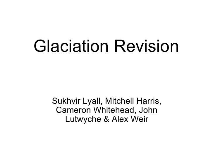 Glaciation Revision Sukhvir Lyall, Mitchell Harris, Cameron Whitehead, John Lutwyche & Alex Weir