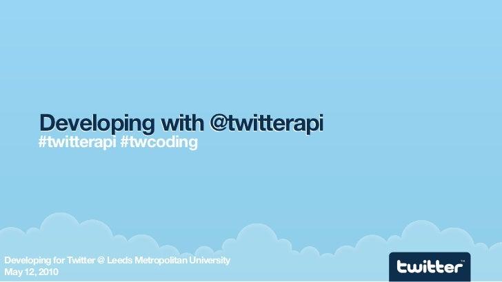 Developing with @twitterapi         #twitterapi #twcoding     Developing for Twitter @ Leeds Metropolitan University   TM ...