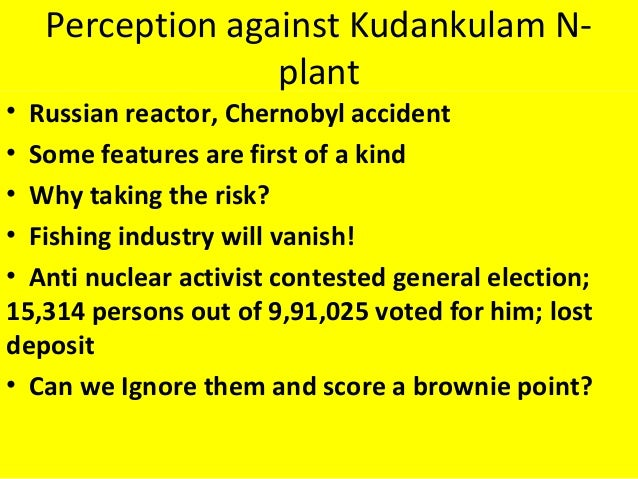 Perception against Kudankulam N- plant • Russian reactor, Chernobyl accident • Some features are first of a kind • Why tak...