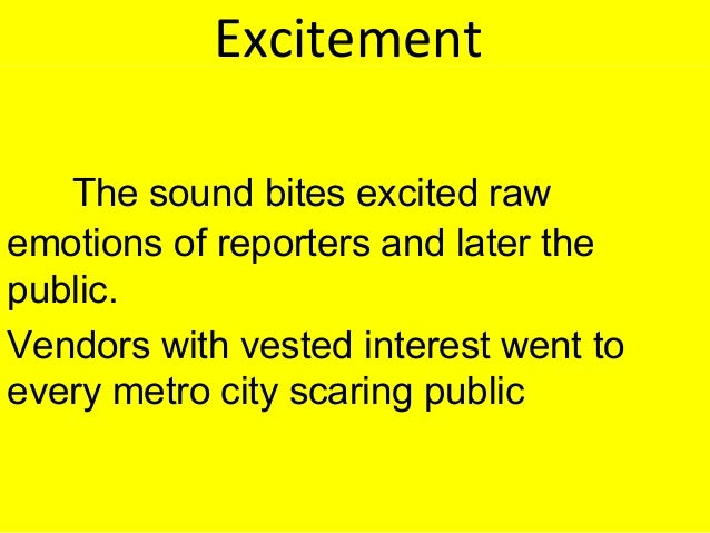Excitement The sound bites excited raw emotions of reporters and later the public. Vendors with vested interest went to ev...