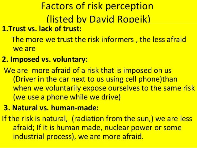 Factors of risk perception (listed by David Ropeik) 1.Trust vs. lack of trust: The more we trust the risk informers , the ...
