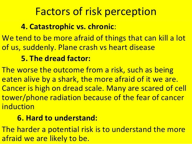 Factors of risk perception 4. Catastrophic vs. chronic: We tend to be more afraid of things that can kill a lot of us, sud...