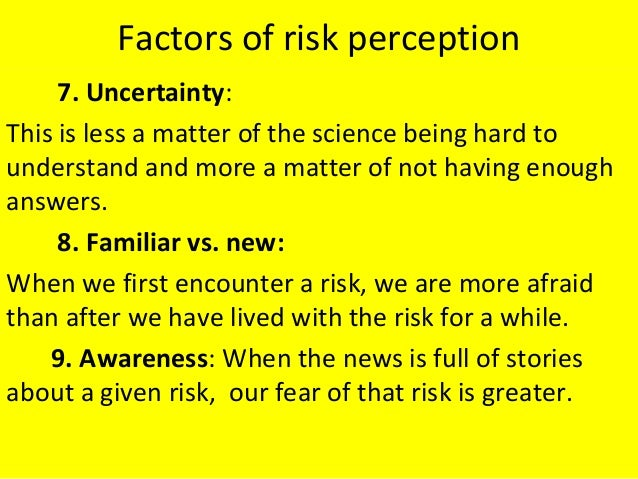 Factors of risk perception 7. Uncertainty: This is less a matter of the science being hard to understand and more a matter...