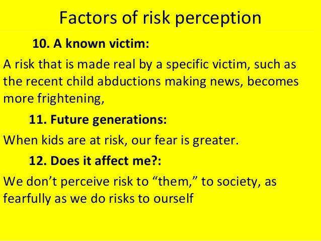 Factors of risk perception 10. A known victim: A risk that is made real by a specific victim, such as the recent child abd...