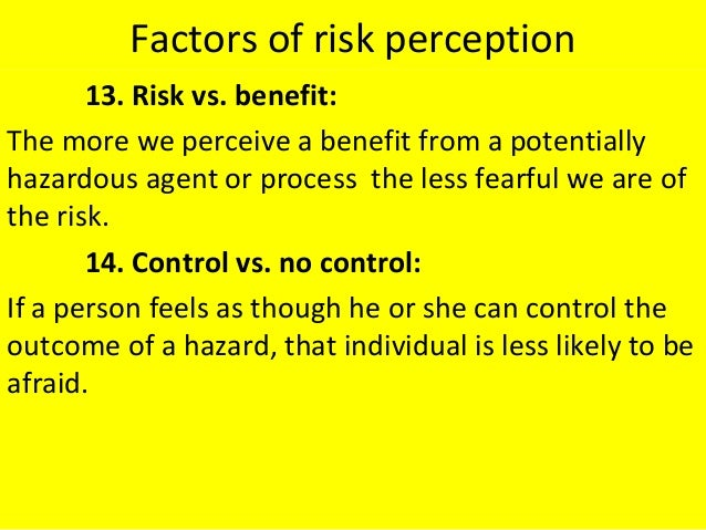 Factors of risk perception 13. Risk vs. benefit: The more we perceive a benefit from a potentially hazardous agent or proc...