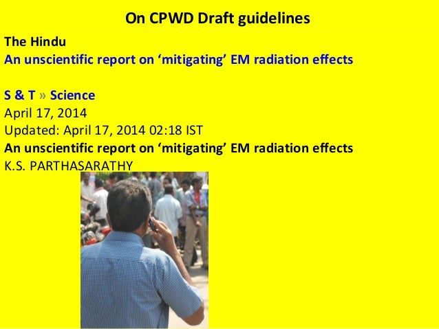 On CPWD Draft guidelines The Hindu An unscientific report on 'mitigating' EM radiationeffects S & T»Science April 17, 2...