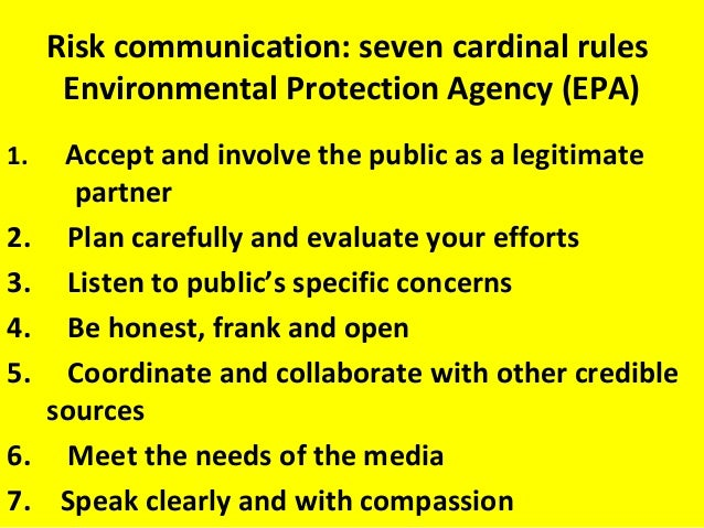 Risk communication: seven cardinal rules Environmental Protection Agency (EPA) 1. Accept and involve the public as a legit...