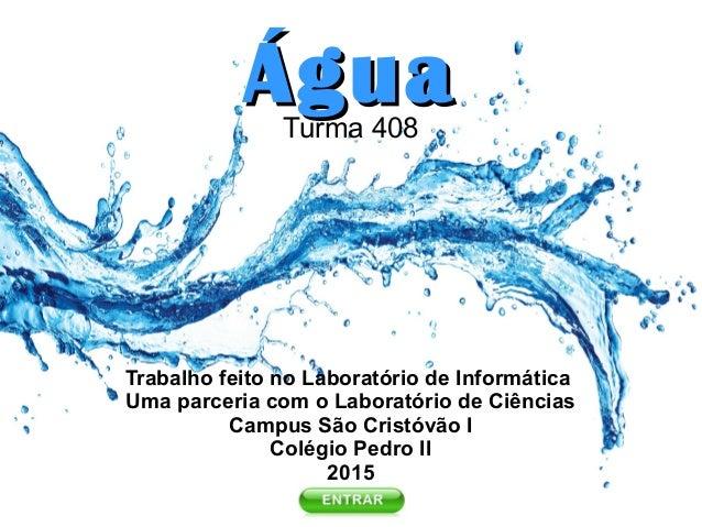 ÁguaÁguaTurma 408 Trabalho feito no Laboratório de Informática Uma parceria com o Laboratório de Ciências Campus São Crist...