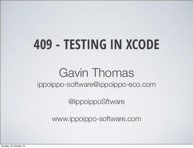 409 - TESTING IN XCODE Gavin Thomas ippoippo-software@ippoippo-eco.com @IppoippoSftware www.ippoippo-software.com  Sunday,...
