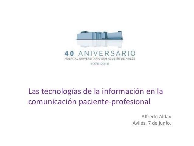 Las tecnologías de la información en la comunicación paciente-profesional Alfredo Alday Avilés. 7 de junio.