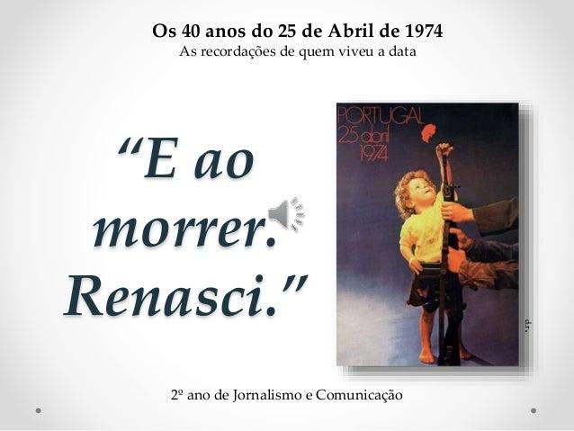 """""""E ao morrer. Renasci."""" d.r. Os 40 anos do 25 de Abril de 1974 As recordações de quem viveu a data 2º ano de Jornalismo e ..."""