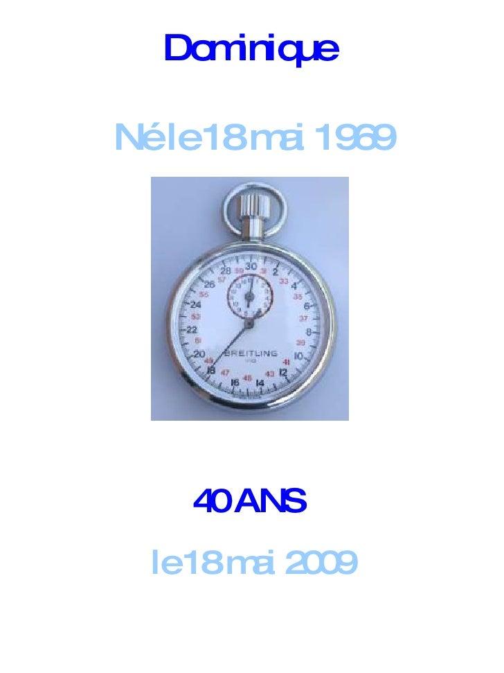 40 ANS   le 18 mai 2009 Dominique  Né le 18 mai 1969