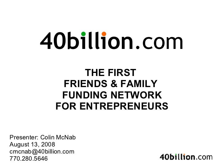 THE FIRST  FRIENDS & FAMILY  FUNDING NETWORK FOR ENTREPRENEURS Presenter: Colin McNab August 13, 2008 [email_address] 770....