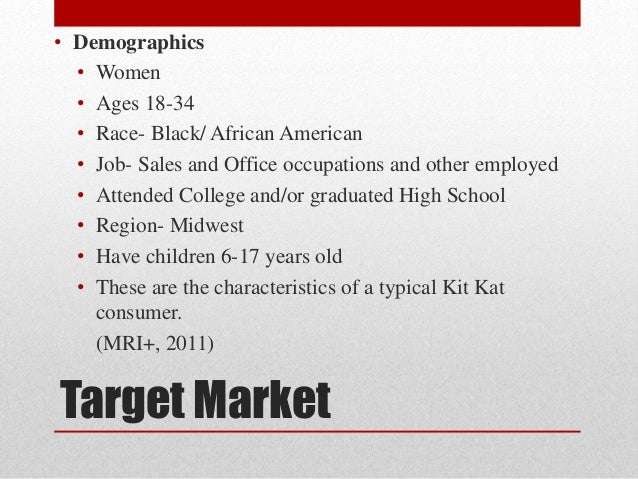 target market of kit kat View homework help - kit kat project info from me 453 at njit kit kats target market is men and women of all ages the brand is youthful in nature, and focuses on the consumer segment who.