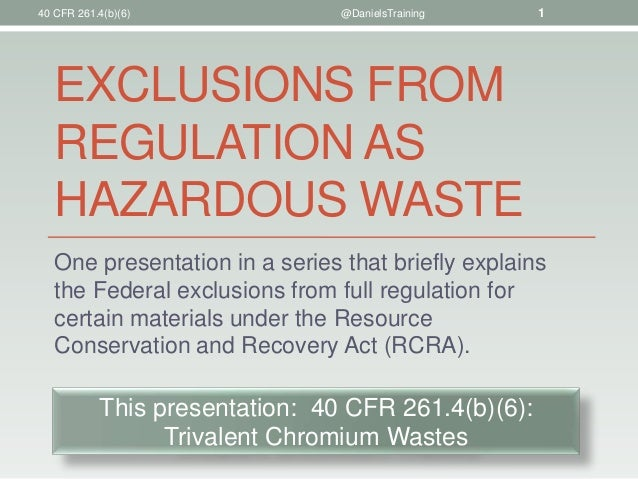 40 CFR 261.4(b)(6)  @DanielsTraining  1  EXCLUSIONS FROM REGULATION AS HAZARDOUS WASTE One presentation in a series that b...