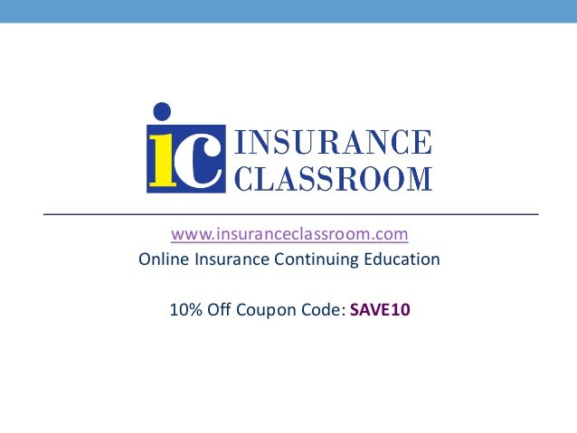 www.insuranceclassroom.com Online Insurance Continuing Education 10% Off Coupon Code: SAVE10