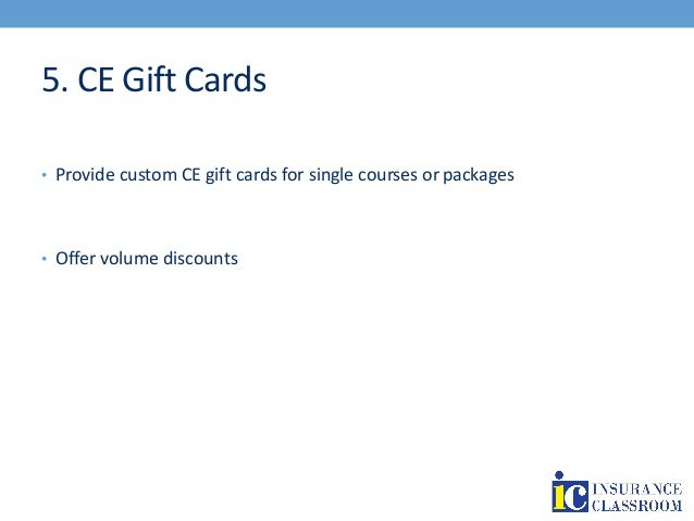5. CE Gift Cards • Provide custom CE gift cards for single courses or packages • Offer volume discounts