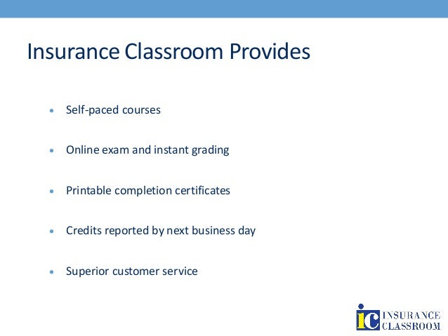 Insurance Classroom Provides  Self-paced courses  Online exam and instant grading  Printable completion certificates  ...