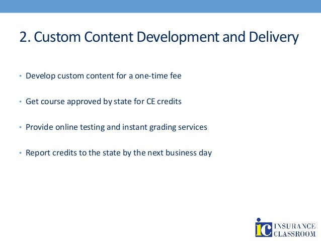 2. Custom Content Development and Delivery • Develop custom content for a one-time fee • Get course approved by state for ...