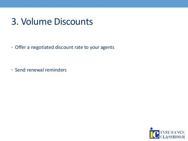 3. Volume Discounts • Offer a negotiated discount rate to your agents • Send renewal reminders