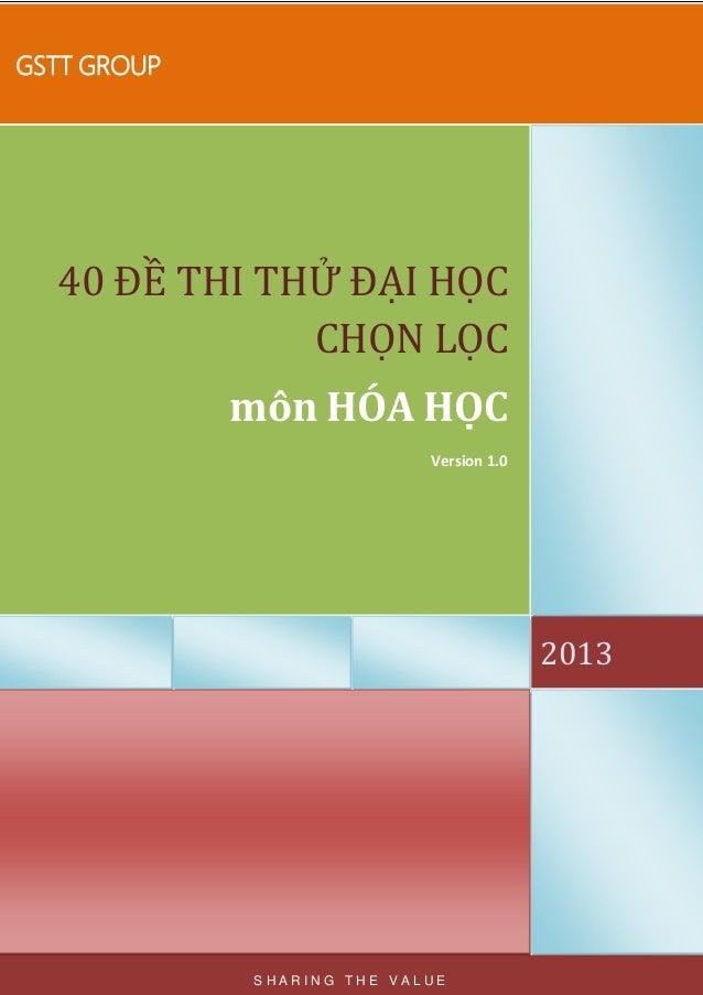 GSTT GROUP 2013 40 ĐỀ THI THỬ ĐẠI HỌC CHỌN LỌC môn HÓA HỌC Version 1.0 S H A R I N G T H E V A L U E