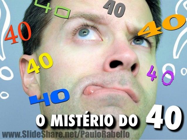 40  40  40  40  40  40  40  O MISTÉRIO DO 40  www.SlideShare.net/PauloRabello