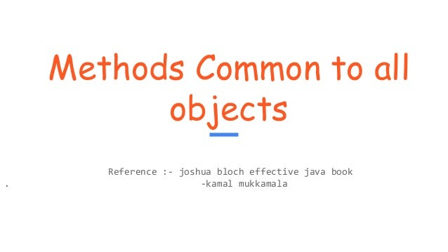 Methods Common to all objects Reference :- joshua bloch effective java book . -kamal mukkamala