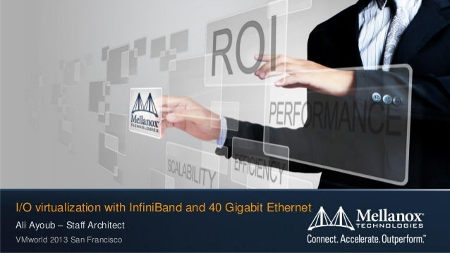 I/O virtualization with InfiniBand and 40 Gigabit Ethernet Ali Ayoub – Staff Architect VMworld 2013 San Francisco