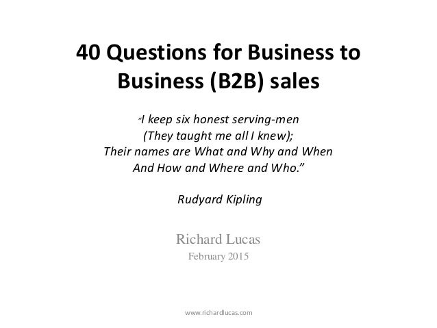 """40 Questions for Business to Business (B2B) sales """"I keep six honest serving-men (They taught me all I knew); Their names ..."""