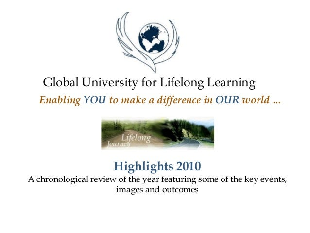 Global University for Lifelong Learning Enabling YOU to make a difference in OUR world … Highlights 2010 A chronological r...