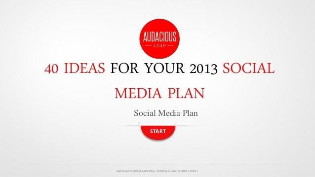 40 IDEAS FOR YOUR 2013 SOCIAL MEDIA PLAN Social Media Plan START  WWW.AUDACIOUSLEAP.COM | OFFICE@AUDACIOUSLEAP.COM |