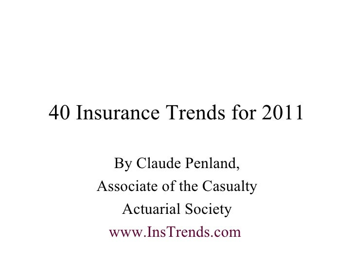 40 Insurance Trends for 2011 By Claude Penland, Associate of the Casualty Actuarial Society www.InsTrends.com