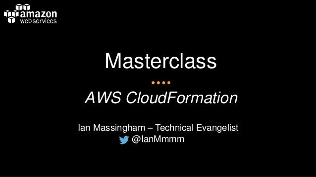 Masterclass AWS CloudFormation Ian Massingham – Technical Evangelist @IanMmmm