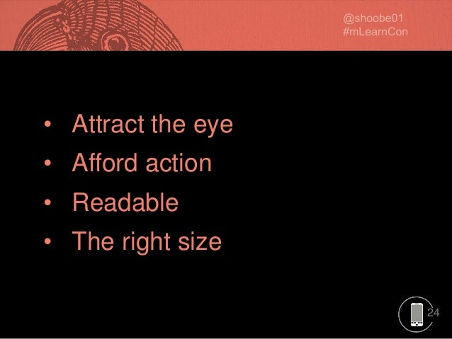 24 • Attract the eye • Afford action • Readable • The right size