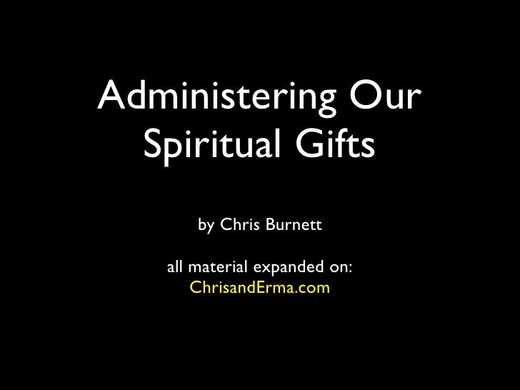Administering Our  Spiritual Gifts       by Chris Burnett   all material expanded on:       ChrisandErma.com