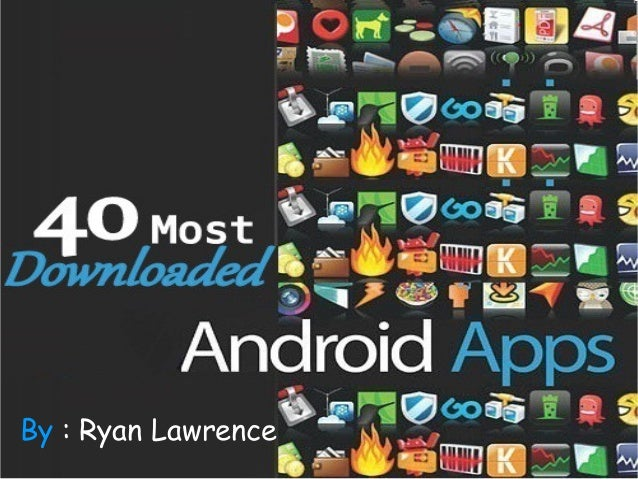 40 Most Downloaded Android Apps By : Ryan Lawrence