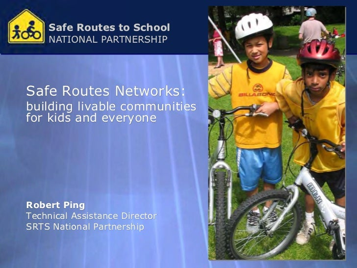 Safe Routes to School    NATIONAL PARTNERSHIPSafe Routes Networks:building livable communitiesfor kids and everyoneRobert ...