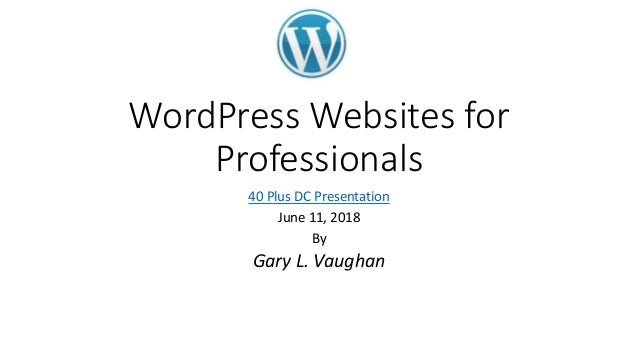 WordPress Websites for Professionals 40 Plus DC Presentation June 11, 2018 By Gary L. Vaughan