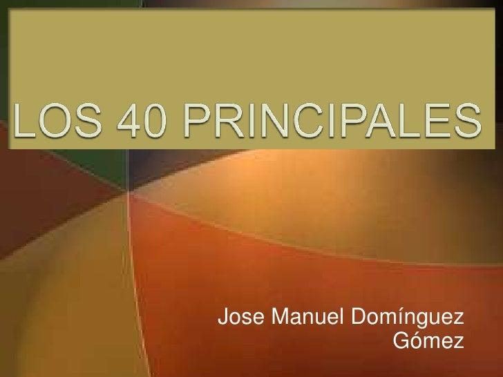 LOS 40 PRINCIPALES<br />Jose Manuel Domínguez Gómez<br />